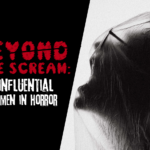Beyond the Scream: Influential Women of Horror
