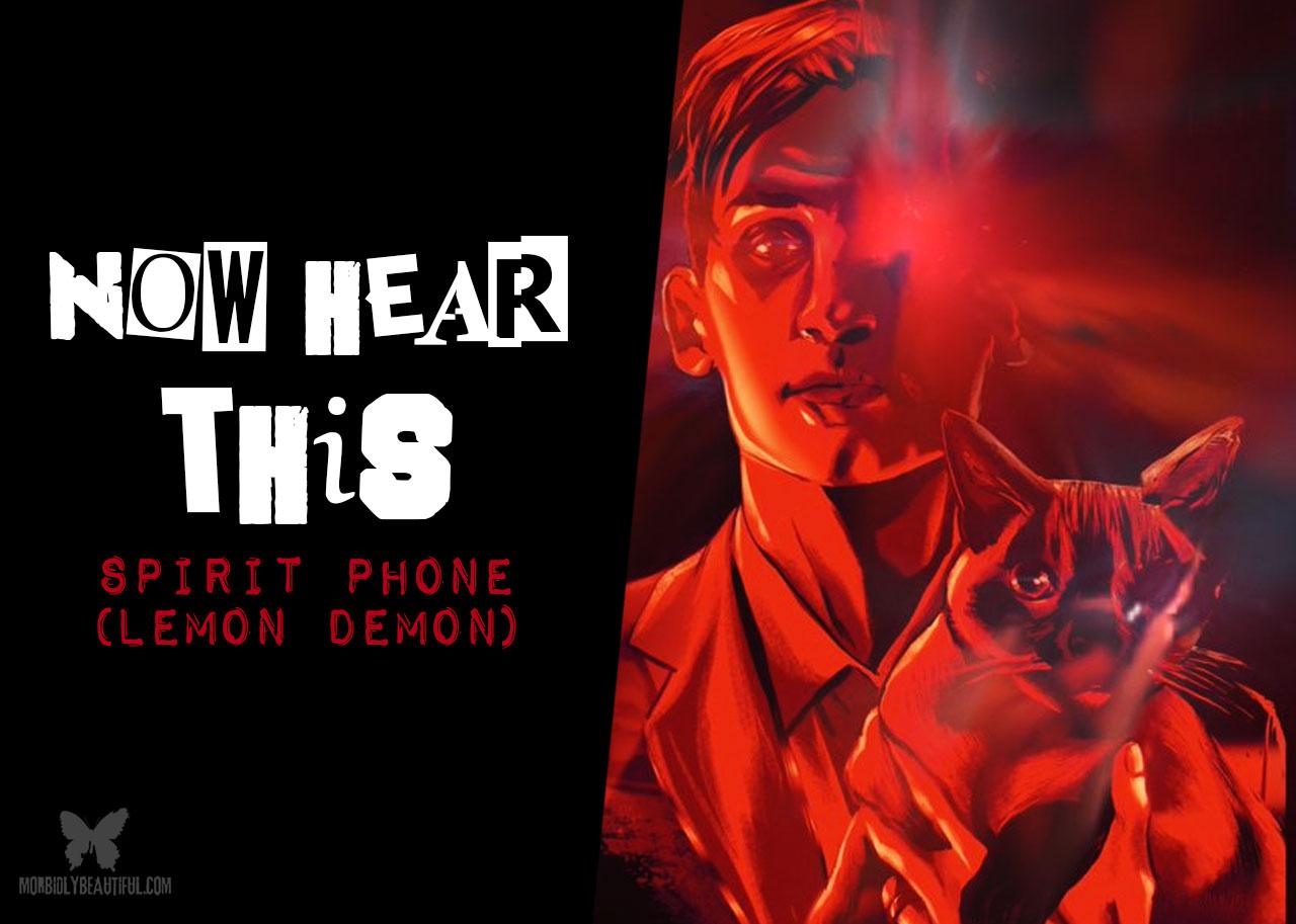 Now Hear This: Spirit Phone (Lemon Demon) — Morbidly Beautiful