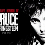 The Soft Horror of Bruce Springsteen (Part 5)
